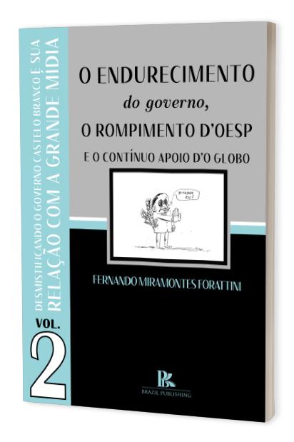 Desmistificando o governo Castelo Branco e sua relação com a grande mídia os anos finais: o endurecimento do governo, o verdadeiro motivo do rompimento d'OESP e o contínuo apoio d'O Globo – Volume 2